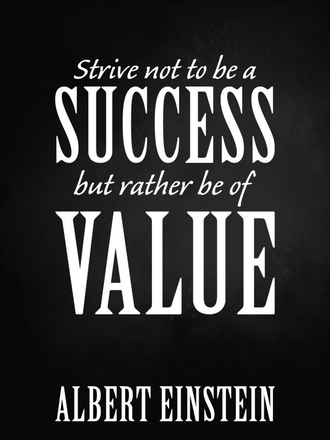 """""""Strive not to be a success, but rather to be of value."""" – Albert Einstein"""