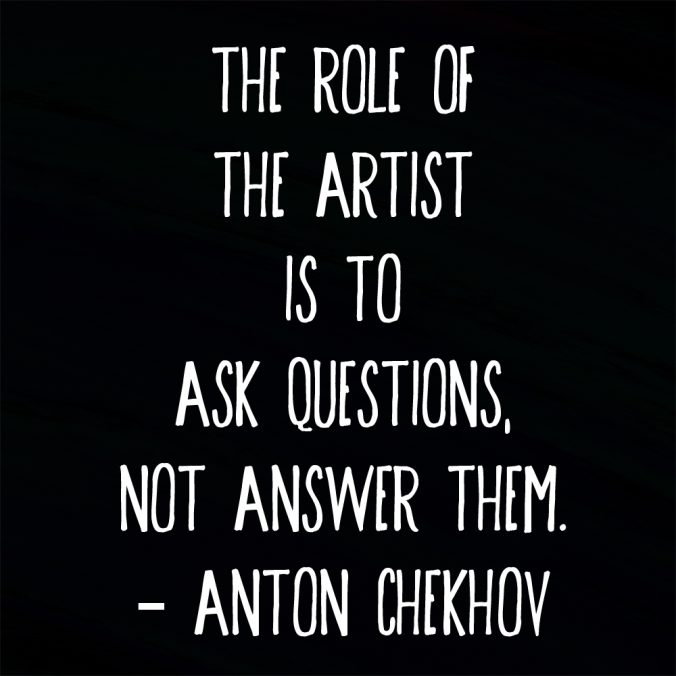 """""""The role of the artist is to ask questions, not answer them."""" ― Anton Chekhov"""