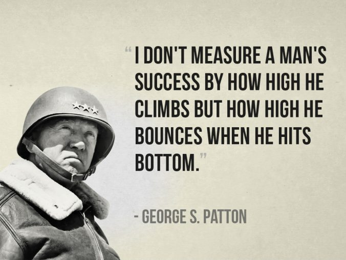 """""""I don't measure a man's success by how high he climbs but how high he bounces when he hits bottom."""" - George S. Patton"""