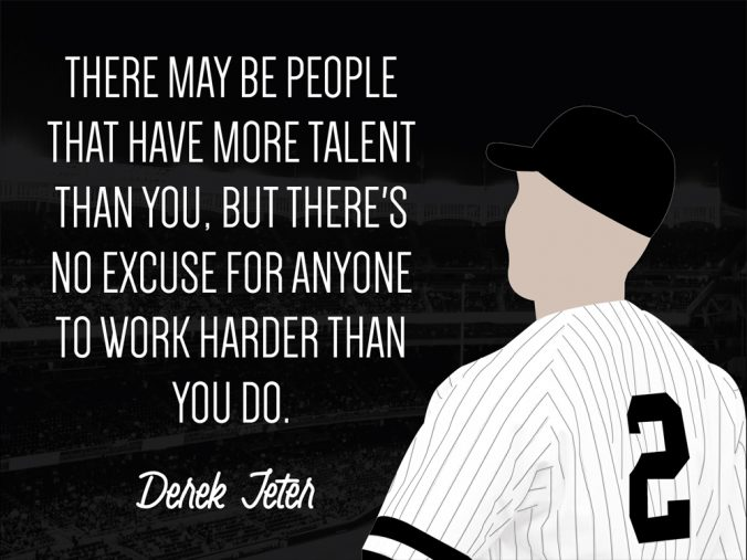 """There may be people that have more talent than you, but there's no excuse for anyone to work harder than you do."" - Derek Jeter"