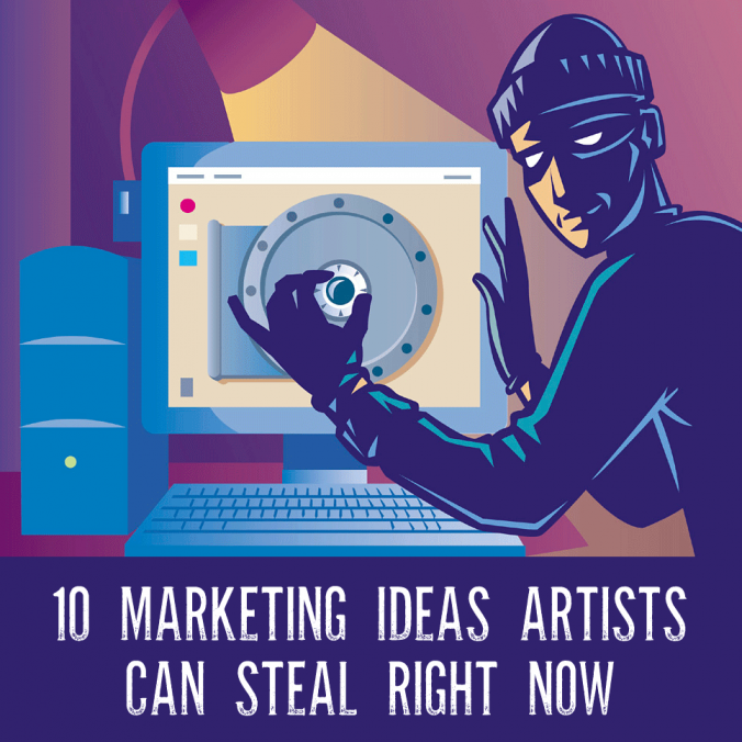 Ten Marketing Ideas Artists Can Steal From Me Right Now