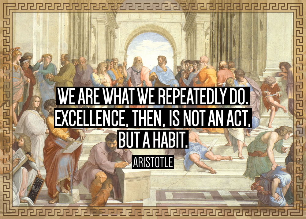 """""""We Are What We Repeatedly Do. Excellence, Then, Is Not An"""