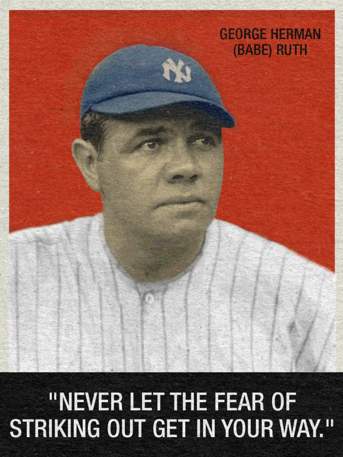 """Never let the fear of striking out get in your way."" - Babe Ruth"