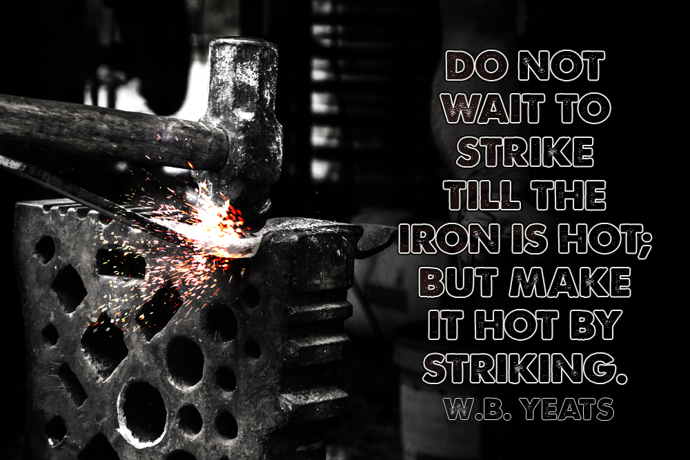 """""""Do Not Wait To Strike Till The Iron Is Hot; But Make It"""