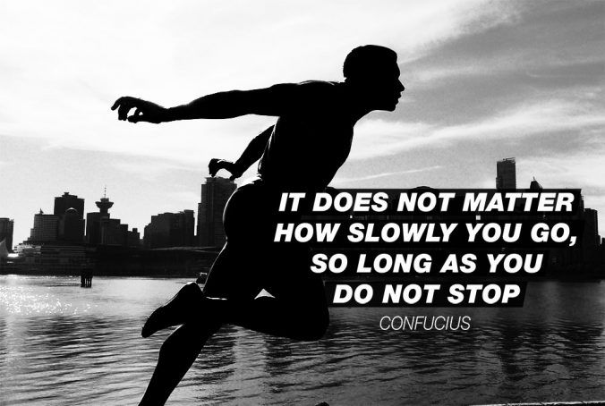 """It does not matter how slowly you go, so long as you do not stop."" - Confucius"
