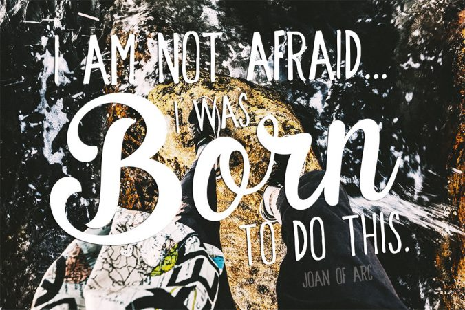 """I am not afraid... I was born to do this."" - Joan of Arc"