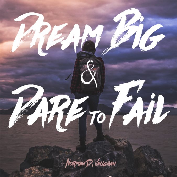 """Dream big and dare to fail."" - Norman D. Vaughan"