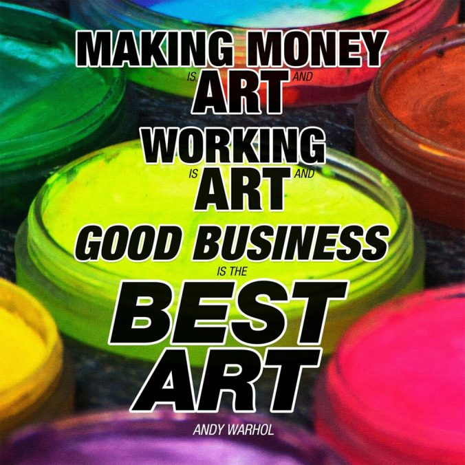"""Making money is art and working is art and good business is the best art."" ― Andy Warhol"