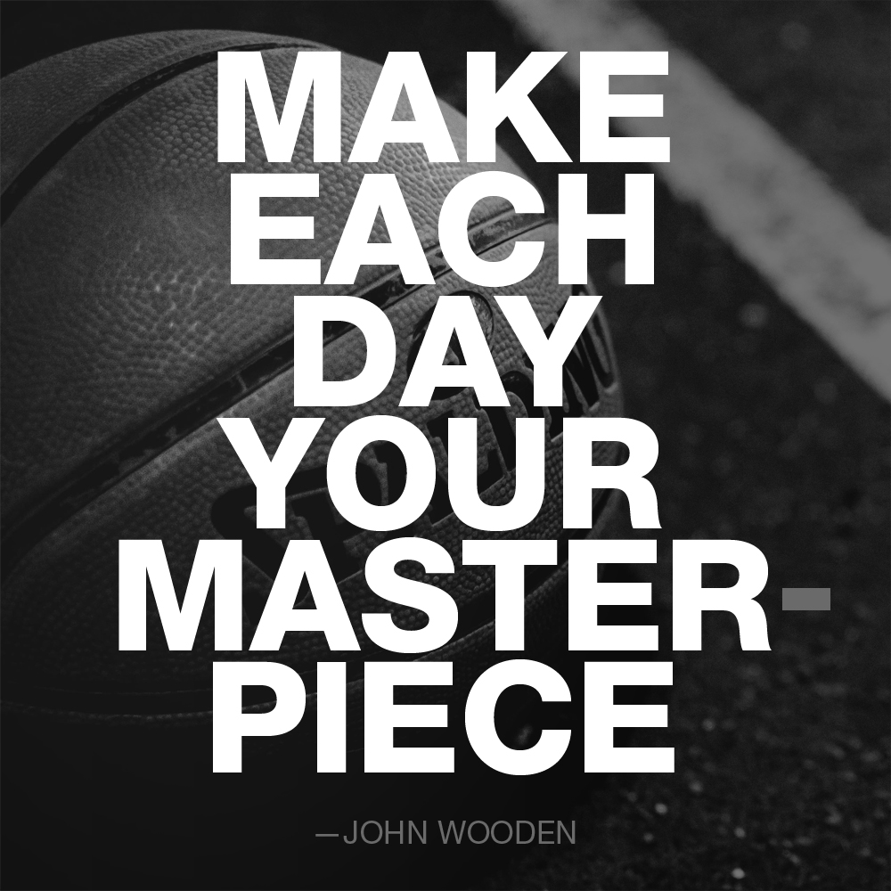 """Make each day your masterpiece."" ― John Wooden"